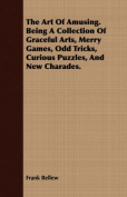 The Art of Amusing. Being a Collection of Graceful Arts, Merry Games, Odd Tricks, Curious Puzzles, and New Charades.