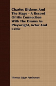 Charles Dickens and the Stage - A Record of His Connection with the Drama as Playwright, Actor and Critic