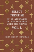 Select Treatise of St. Athanasius in Controversy with the Arians Vol. I.