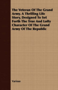 The Veteran of the Grand Army. a Thrilling Life Story, Designed to Set Forth the True and Lofty Character of the Grand Army of the Republic