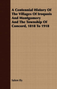 A Centennial History of the Villages of Iroquois and Montgomery and the Township of Concord, 1818 to 1918