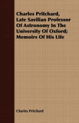 Charles Pritchard, Late Savilian Professor of Astronomy in the University of Oxford; Memoirs of His Life