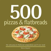 500 Pizzas & Flatbreads  : The Only Pizza and Flatbread Compendium You'll Ever Need (500 Cooking