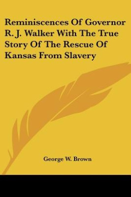 Reminiscences Of Governor R. J. Walker With The True Story Of The Rescue Of Kansas From Slavery