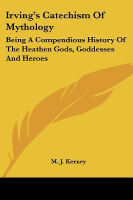 Irving's Catechism Of Mythology: Being A Compendious History Of The Heathen Gods, Goddesses And Heroes