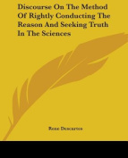 Discourse On The Method Of Rightly Conducting The Reason And Seeking Truth In The Sciences