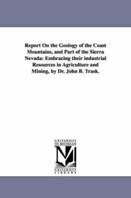 Report On the Geology of the Coast Mountains, and Part of the Sierra Nevada: Embracing Their Industrial Resources in Agriculture and Mining, by Dr. John B. Trask.