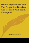Frauds Exposed or How the People Are Deceived and Robbed, and Youth Corrupted