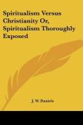 Spiritualism Versus Christianity Or, Spiritualism Thoroughly Exposed