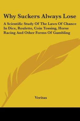 Why Suckers Always Lose: A Scientific Study of the Laws of Chance in Dice, Roulette, Coin Tossing, Horse Racing and Other Forms of Gambling