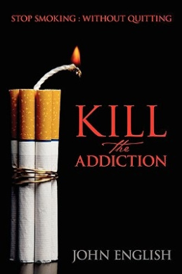 Kill the Addiction: Stop Smoking : Without Quitting