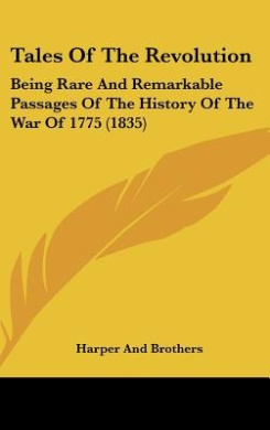 Tales of the Revolution: Being Rare and Remarkable Passages of the History of the War of 1775 (1835)