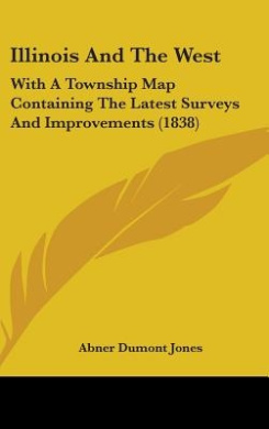 Illinois and the West: With a Township Map Containing the Latest Surveys and Improvements (1838)