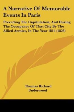 A Narrative Of Memorable Events In Paris: Preceding The Capitulation, And During The Occupancy Of That City By The Allied Armies, In The Year 1814 (1828)