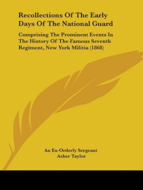 Recollections Of The Early Days Of The National Guard: Comprising The Prominent Events In The History Of The Famous Seventh Regiment, New York Militia (1868)
