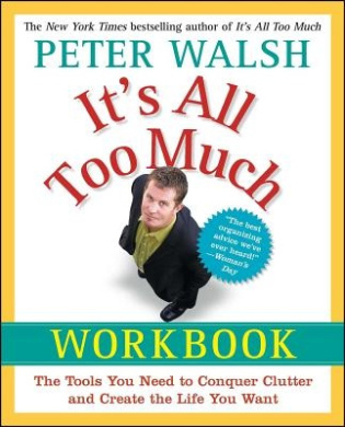 It's All Too Much Workbook: The Tools You Need to Conquer Clutter and Create the Life You Want