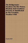 The Bridgewater Treatises on the Power, Wisdom and Goodness of God, as Manifested in the Creation. Treatise I-VIII