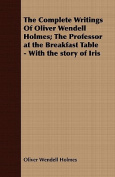 The Complete Writings of Oliver Wendell Holmes; The Professor at the Breakfast Table - With the Story of Iris