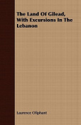 The Land of Gilead, with Excursions in the Lebanon