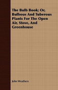 The Bulb Book; Or, Bulbous and Tuberous Plants for the Open Air, Stove, and Greenhouse
