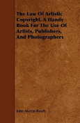 The Law of Artistic Copyright. a Handy Book for the Use of Artists, Publishers, and Photographers