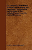 The Language of Medicine; A Manual Giving the Origin, Etymology, Pronunciation, and Meaning of the Technical Terms Found in Medical Literature