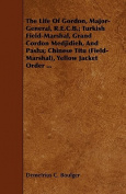 The Life of Gordon, Major-General, R.E.C.B.; Turkish Field-Marshal, Grand Cordon Medjidieh, and Pasha; Chinese Titu (Field-Marshal), Yellow Jacket Ord
