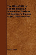 The Little Child in Sunday School; A Manual for Teachers of Beginners' Classes