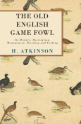 The Old English Game Fowl - Its History, Description, Management, Breeding and Feeding
