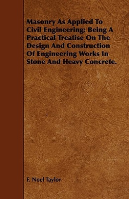 Masonry as Applied to Civil Engineering: Being a Practical Treatise on the Design and Construction of Engineering Works in Stone and Heavy Concrete.