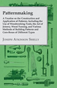 Patternmaking - A Treatise on the Construction and Application of Patterns, Including the Use of Woodworking Tools, the Art of Joinery, Wood Turning,
