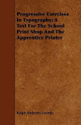 Progressive Exercises in Typography; A Text for the School Print Shop and the Apprentice Printer