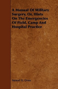A Manual of Military Surgery, Or, Hints on the Emergencies of Field, Camp and Hospital Practice