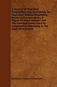 A Manual of New York Corporation Law, Containing the Important Statutes Regulating Business Incorporations, a Digest of These Statutes and the Princip