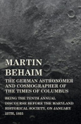 Martin Behaim, the German Astronomer and Cosmographer of the Times of Columbus; Being the Tenth Annual Discourse Before the Maryland Historical Societ
