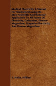 Medical Electricity. a Manual for Students Showing Its Most Scientific and Rational Application to All Forms of Electricity, Galvanism, Electro-Magnet