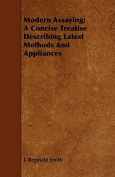 Modern Assaying; A Concise Treatise Describing Latest Methods and Appliances