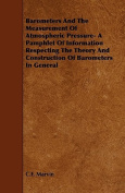 Barometers and the Measurement of Atmospheric Pressure- A Pamphlet of Information Respecting the Theory and Construction of Barometers in General