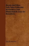 Beasts and Men, Folk Tales Collected in Flanders and Illustrated by Jean de Bosschere.