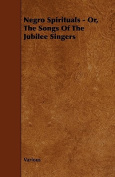 Negro Spirituals - Or, The Songs Of The Jubilee Singers