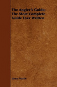 The Angler's Guide; The Most Complete Guide Ever Written