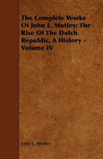 The Complete Works of John L. Motley; The Rise of the Dutch Republic, a History - Volume IV