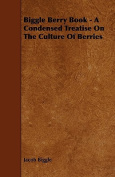 Biggle Berry Book - A Condensed Treatise on the Culture of Berries