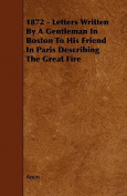 1872 - Letters Written by a Gentleman in Boston to His Friend in Paris Describing the Great Fire