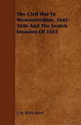 The Civil War in Worcestershire, 1642-1646 and the Scotch Invasion of 1651