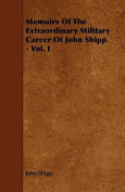Memoirs of the Extraordinary Military Career of John Shipp - Vol. I