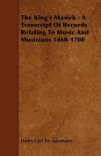 The King's Musick - A Transcript of Records Relating to Music and Musicians 1460-1700
