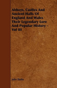 Abbeys, Castles and Ancient Halls of England and Wales Their Legendary Lore and Popular History - Vol III