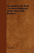 An Amateur Art Book - Lectures Delivered at the Town Hall Banbury