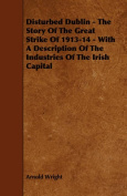 Disturbed Dublin - The Story Of The Great Strike Of 1913-14 - With A Description Of The Industries Of The Irish Capital